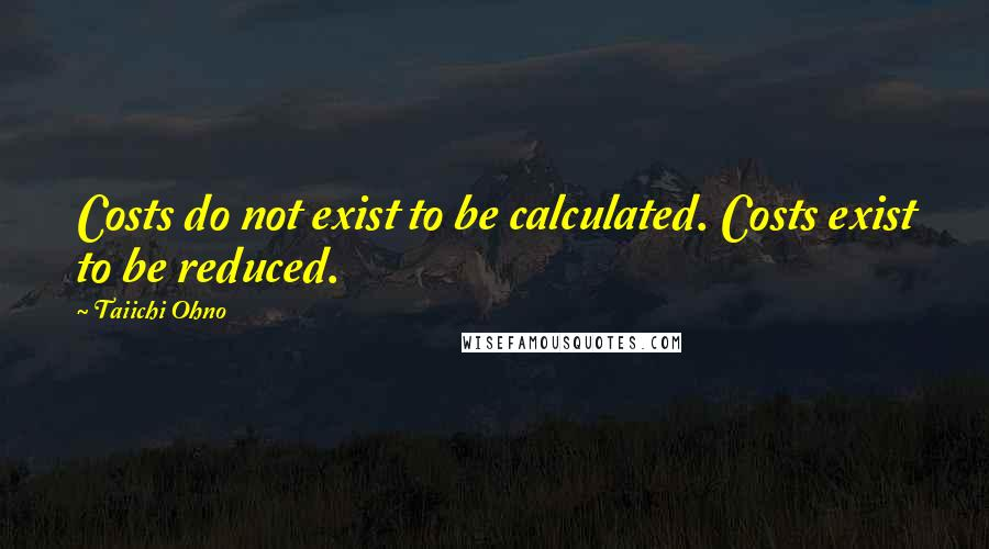 Taiichi Ohno quotes: Costs do not exist to be calculated. Costs exist to be reduced.