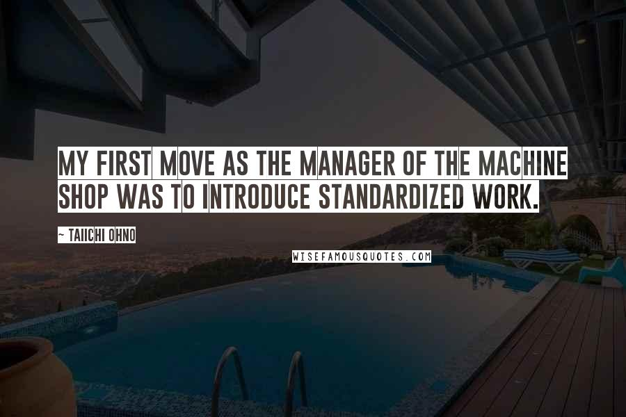 Taiichi Ohno quotes: My first move as the manager of the machine shop was to introduce standardized work.