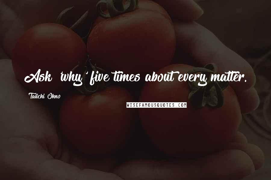 Taiichi Ohno quotes: Ask 'why' five times about every matter.