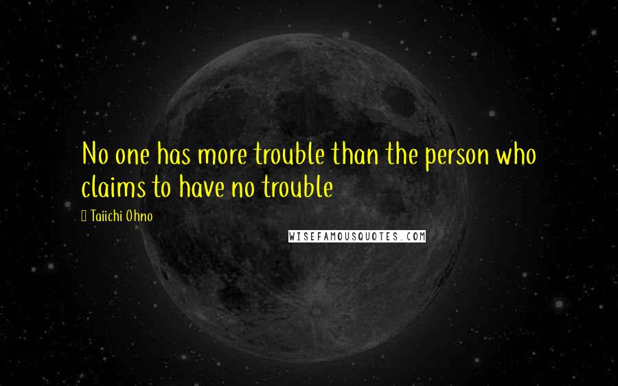 Taiichi Ohno quotes: No one has more trouble than the person who claims to have no trouble