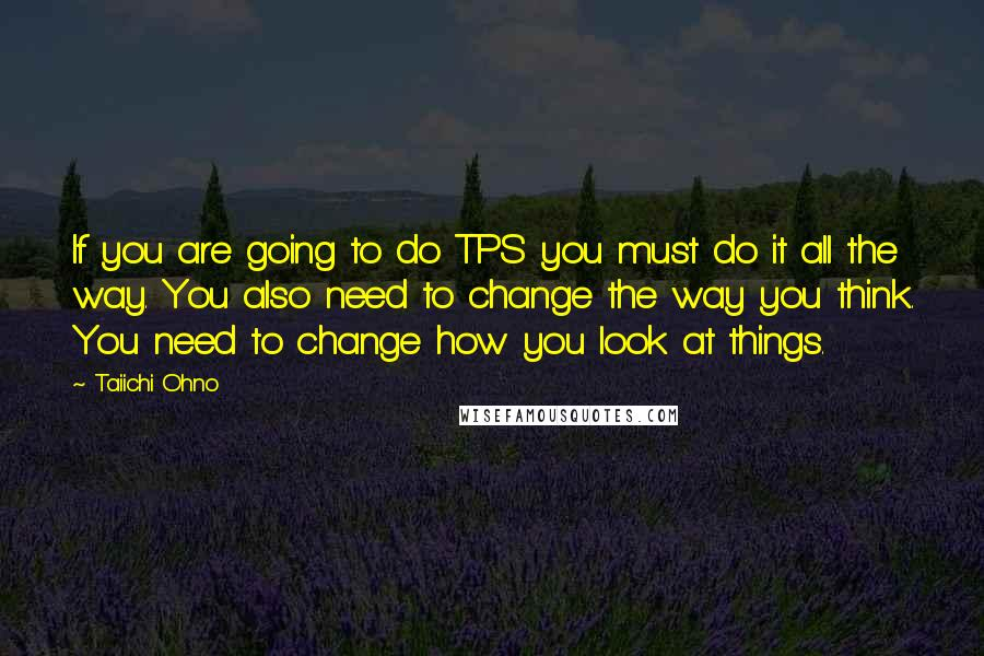 Taiichi Ohno quotes: If you are going to do TPS you must do it all the way. You also need to change the way you think. You need to change how you look