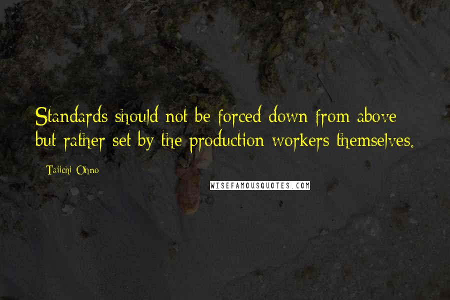 Taiichi Ohno quotes: Standards should not be forced down from above but rather set by the production workers themselves.
