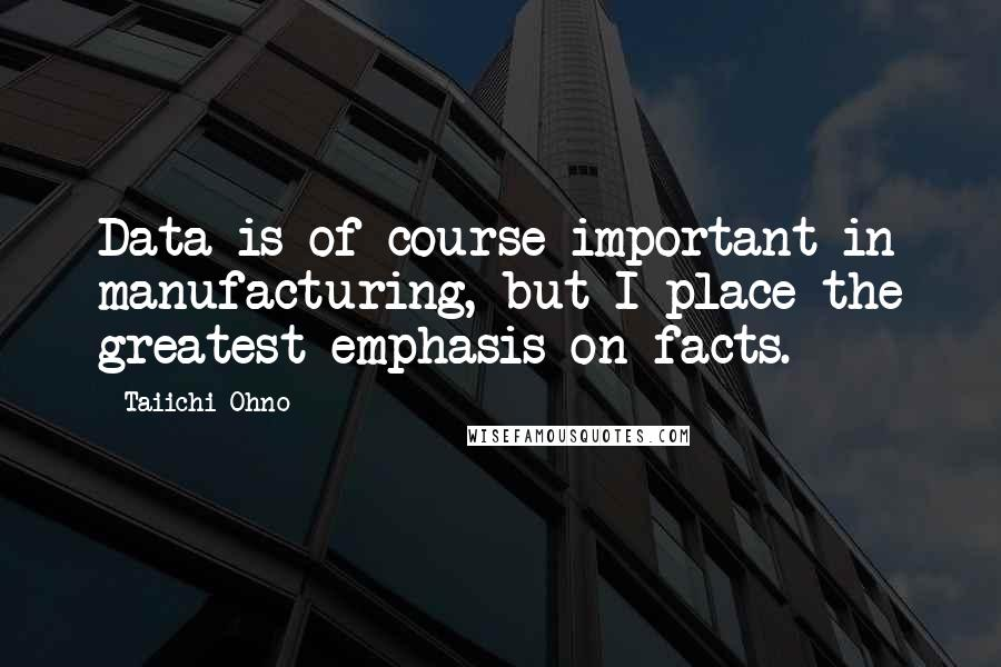 Taiichi Ohno quotes: Data is of course important in manufacturing, but I place the greatest emphasis on facts.