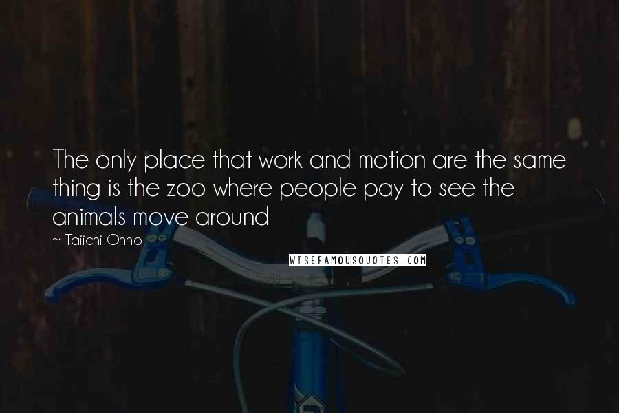 Taiichi Ohno quotes: The only place that work and motion are the same thing is the zoo where people pay to see the animals move around