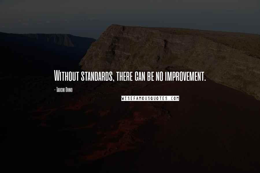Taiichi Ohno quotes: Without standards, there can be no improvement.