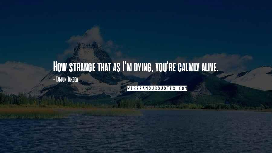 Taijun Takeda quotes: How strange that as I'm dying, you're calmly alive.