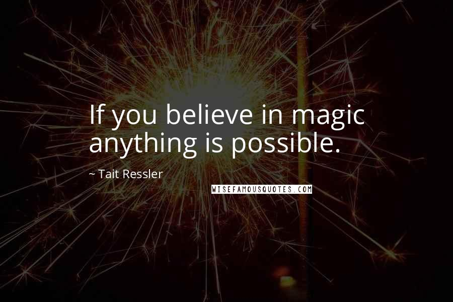Tait Ressler quotes: If you believe in magic anything is possible.