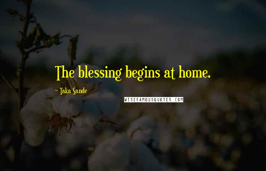 Taka Sande quotes: The blessing begins at home.