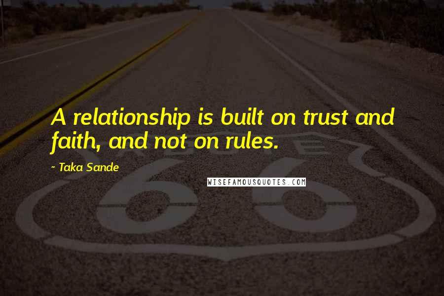 Taka Sande quotes: A relationship is built on trust and faith, and not on rules.