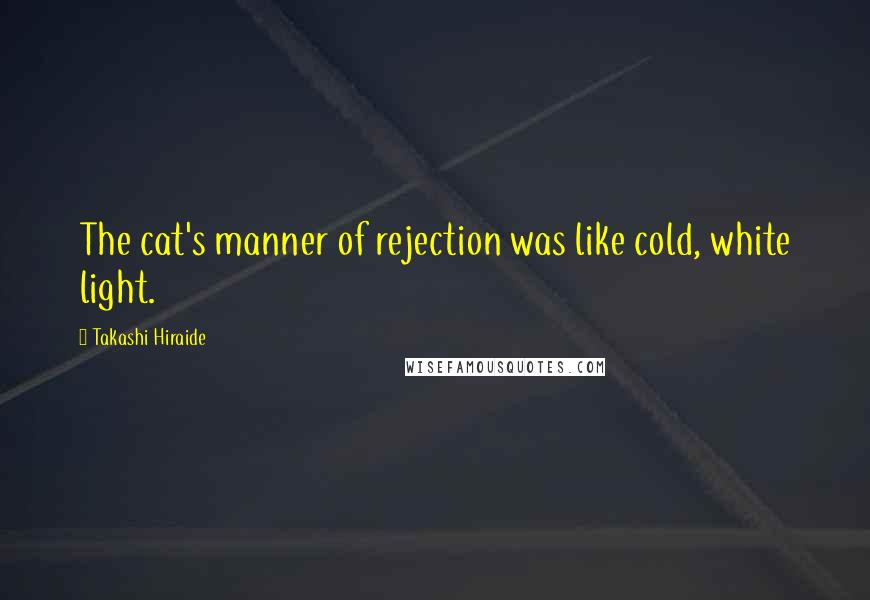 Takashi Hiraide quotes: The cat's manner of rejection was like cold, white light.