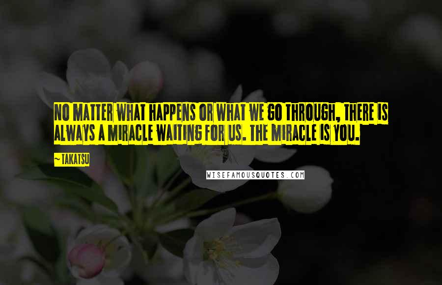 Takatsu quotes: No matter what happens or what we go through, there is always a miracle waiting for us. The miracle is you.