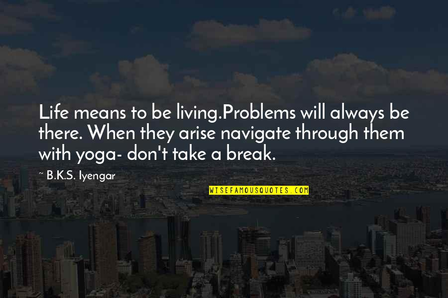 Take A Break Quotes By B.K.S. Iyengar: Life means to be living.Problems will always be