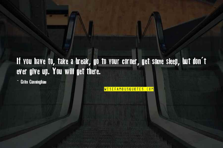 Take A Break Quotes By Colin Cunningham: If you have to, take a break, go