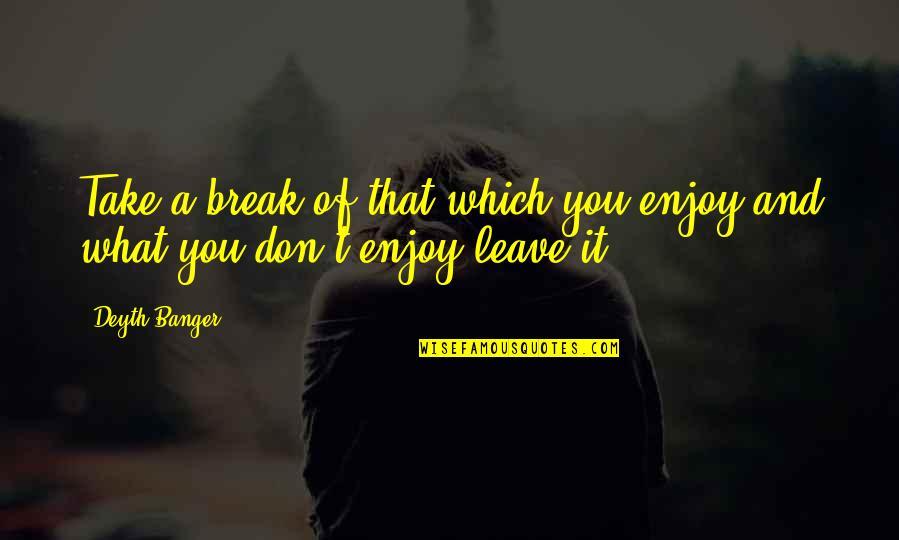 Take A Break Quotes By Deyth Banger: Take a break of that which you enjoy