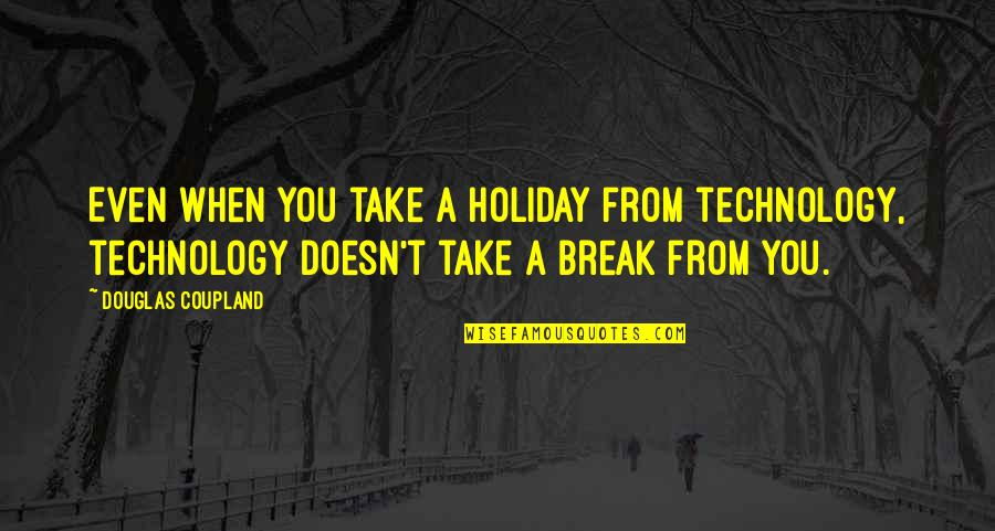 Take A Break Quotes By Douglas Coupland: Even when you take a holiday from technology,