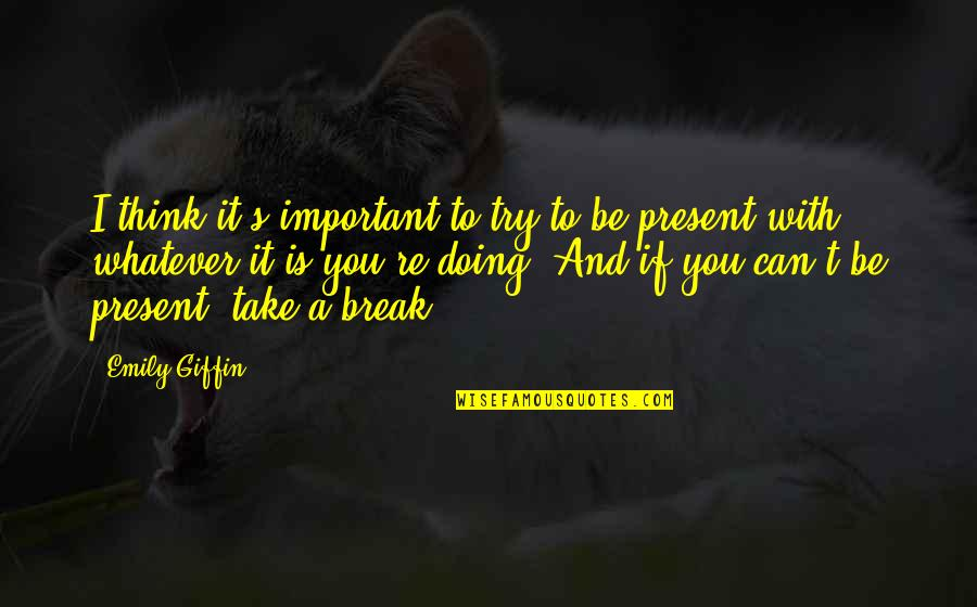 Take A Break Quotes By Emily Giffin: I think it's important to try to be
