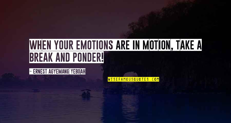 Take A Break Quotes By Ernest Agyemang Yeboah: when your emotions are in motion, take a