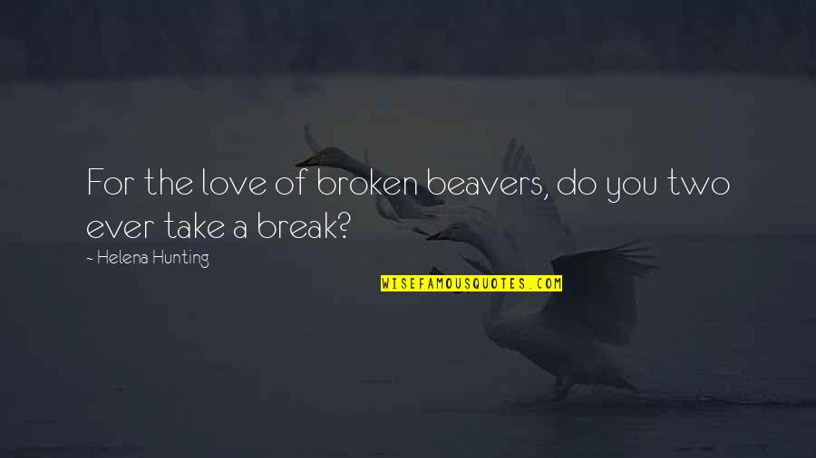 Take A Break Quotes By Helena Hunting: For the love of broken beavers, do you