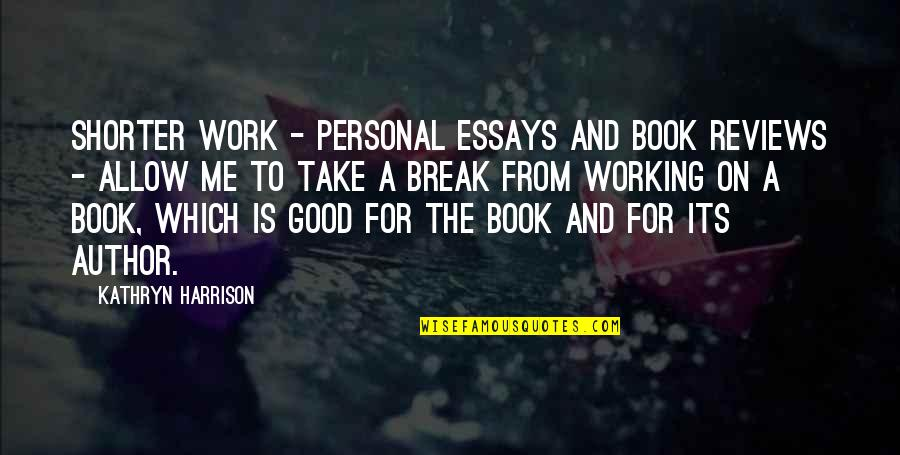 Take A Break Quotes By Kathryn Harrison: Shorter work - personal essays and book reviews