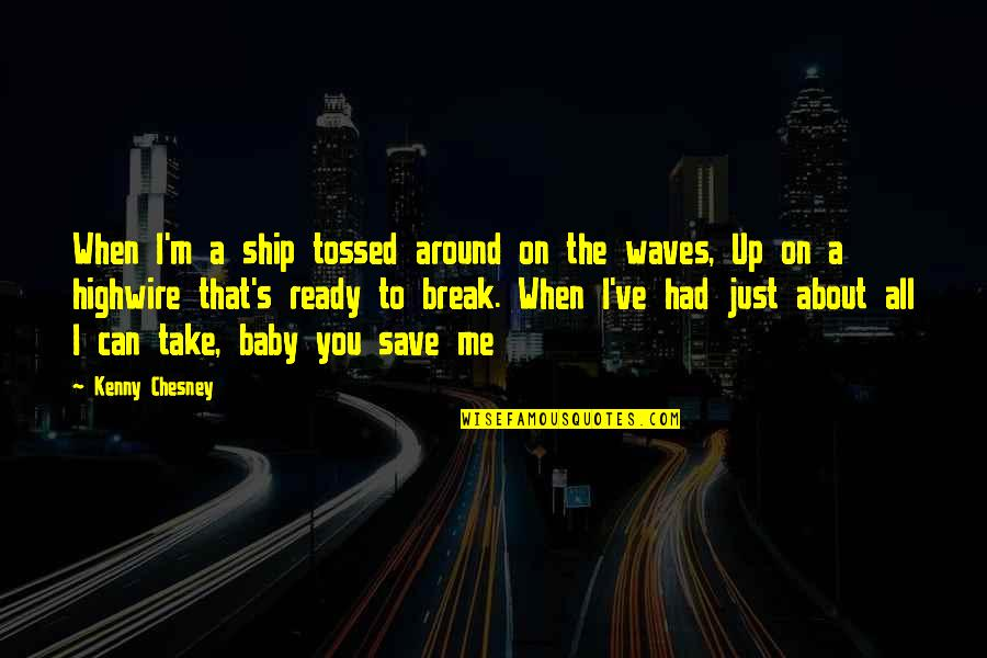 Take A Break Quotes By Kenny Chesney: When I'm a ship tossed around on the
