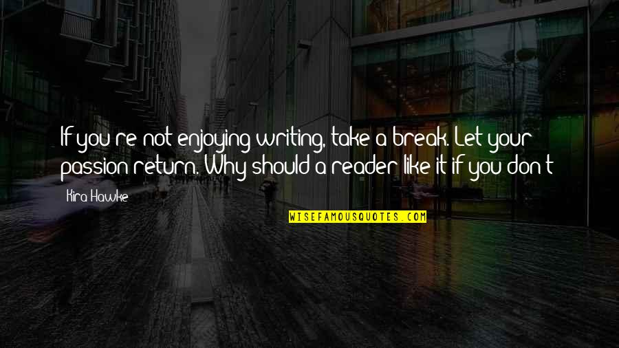Take A Break Quotes By Kira Hawke: If you're not enjoying writing, take a break.