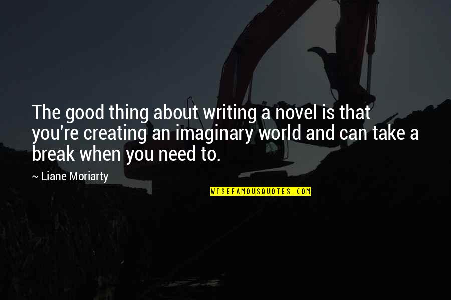 Take A Break Quotes By Liane Moriarty: The good thing about writing a novel is
