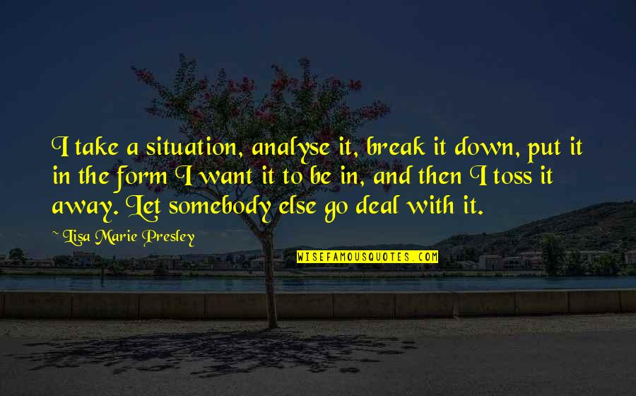 Take A Break Quotes By Lisa Marie Presley: I take a situation, analyse it, break it