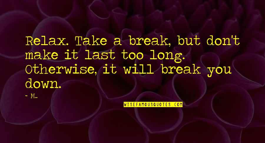 Take A Break Quotes By M..: Relax. Take a break, but don't make it