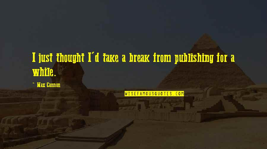 Take A Break Quotes By Max Cannon: I just thought I'd take a break from