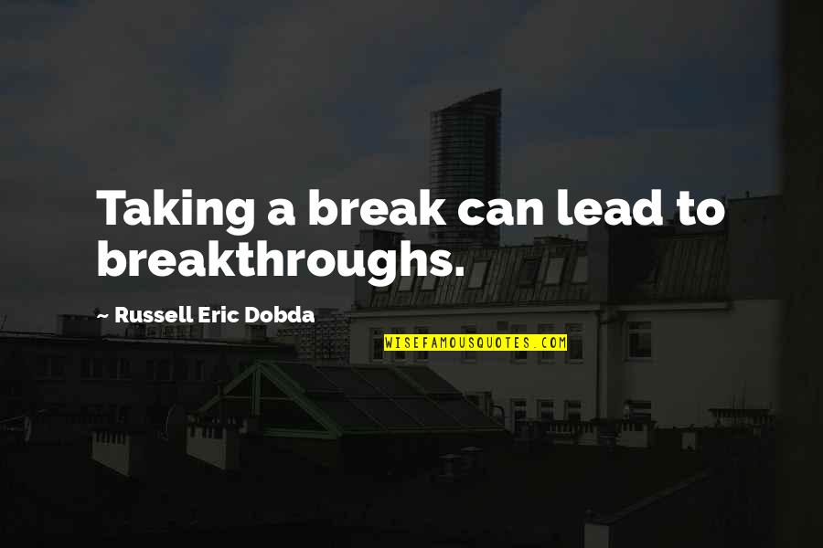Take A Break Quotes By Russell Eric Dobda: Taking a break can lead to breakthroughs.