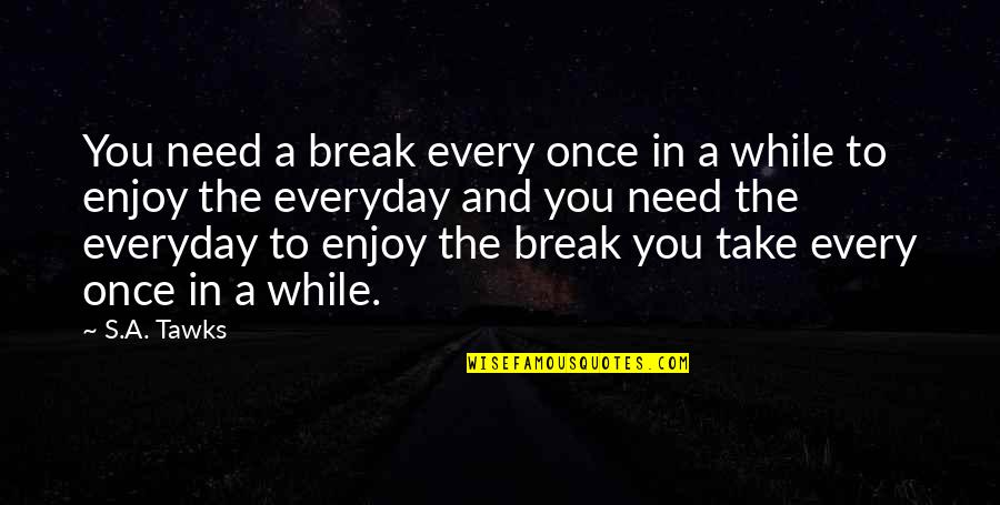 Take A Break Quotes By S.A. Tawks: You need a break every once in a