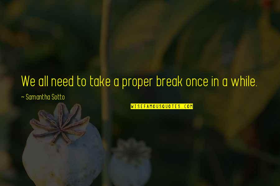 Take A Break Quotes By Samantha Sotto: We all need to take a proper break