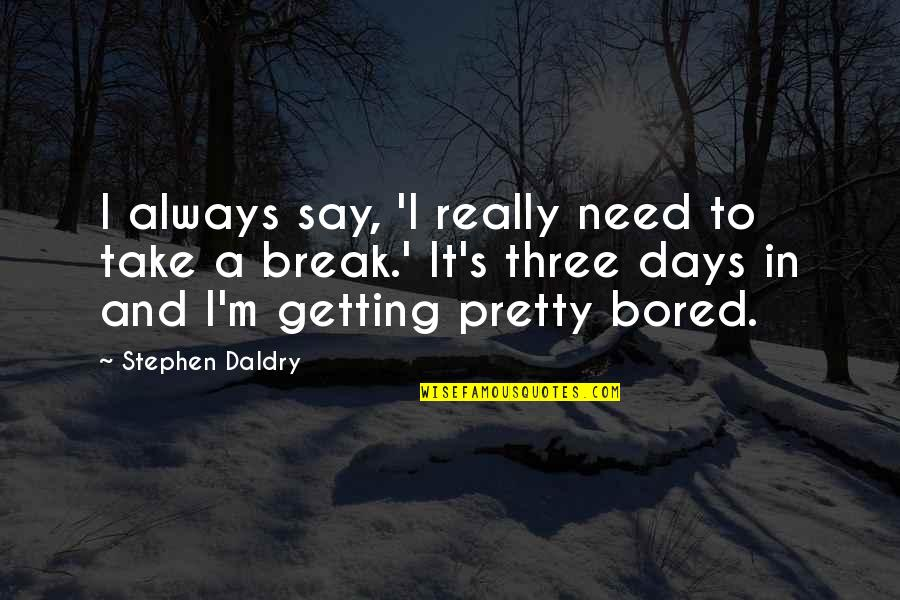 Take A Break Quotes By Stephen Daldry: I always say, 'I really need to take