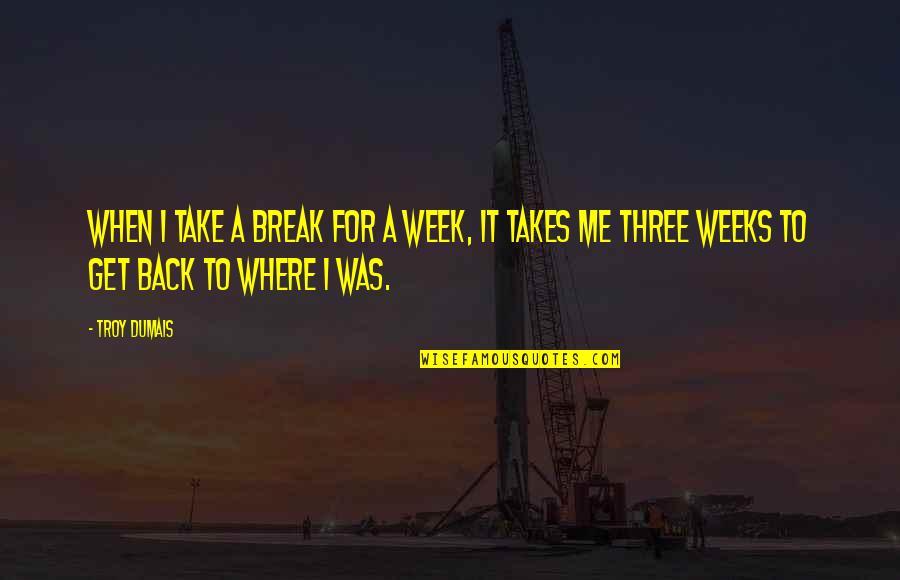 Take A Break Quotes By Troy Dumais: When I take a break for a week,