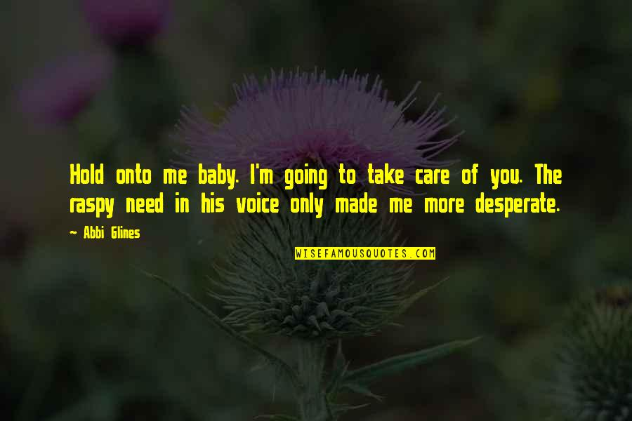Take Care Baby Quotes By Abbi Glines: Hold onto me baby. I'm going to take