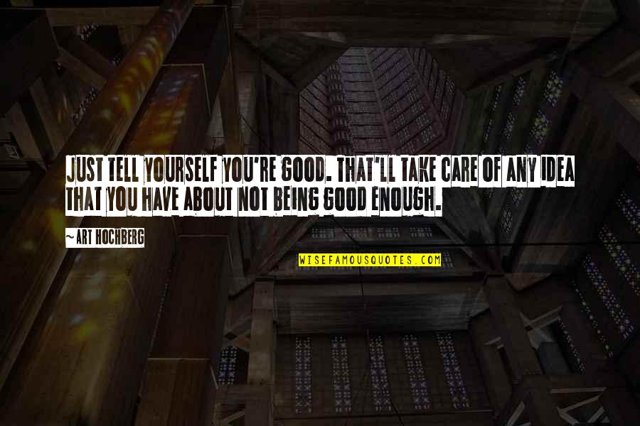 Take Care Of Yourself Quotes By Art Hochberg: Just tell yourself you're good. That'll take care
