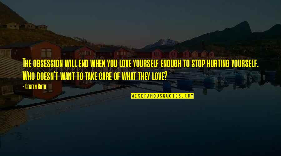Take Care Of Yourself Quotes By Geneen Roth: The obsession will end when you love yourself