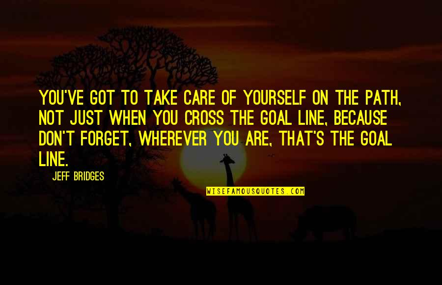 Take Care Of Yourself Quotes By Jeff Bridges: You've got to take care of yourself on