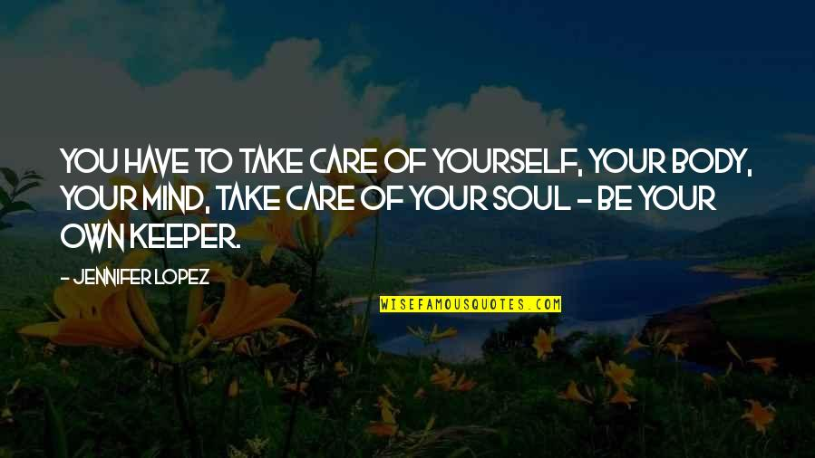 Take Care Of Yourself Quotes By Jennifer Lopez: You have to take care of yourself, your