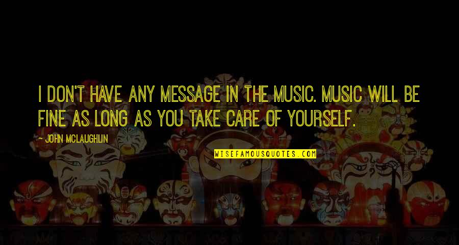 Take Care Of Yourself Quotes By John McLaughlin: I don't have any message in the music.