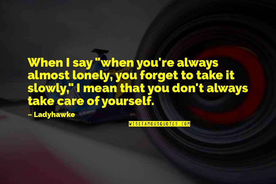 "Take Care Of Yourself Quotes By Ladyhawke: When I say ""when you're always almost lonely,"