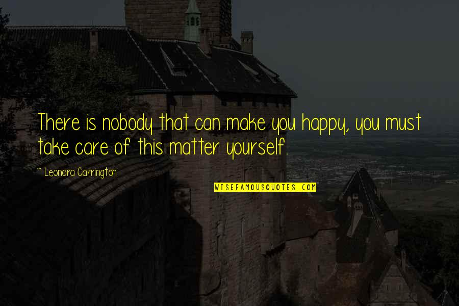 Take Care Of Yourself Quotes By Leonora Carrington: There is nobody that can make you happy,
