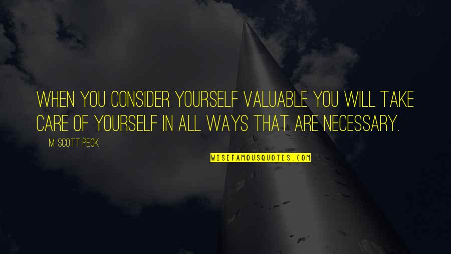 Take Care Of Yourself Quotes By M. Scott Peck: When you consider yourself valuable you will take