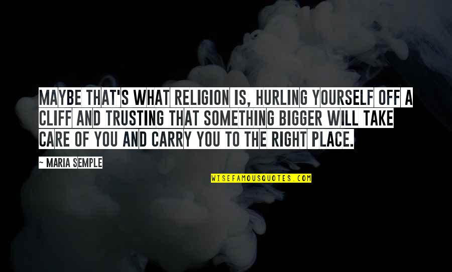 Take Care Of Yourself Quotes By Maria Semple: Maybe that's what religion is, hurling yourself off