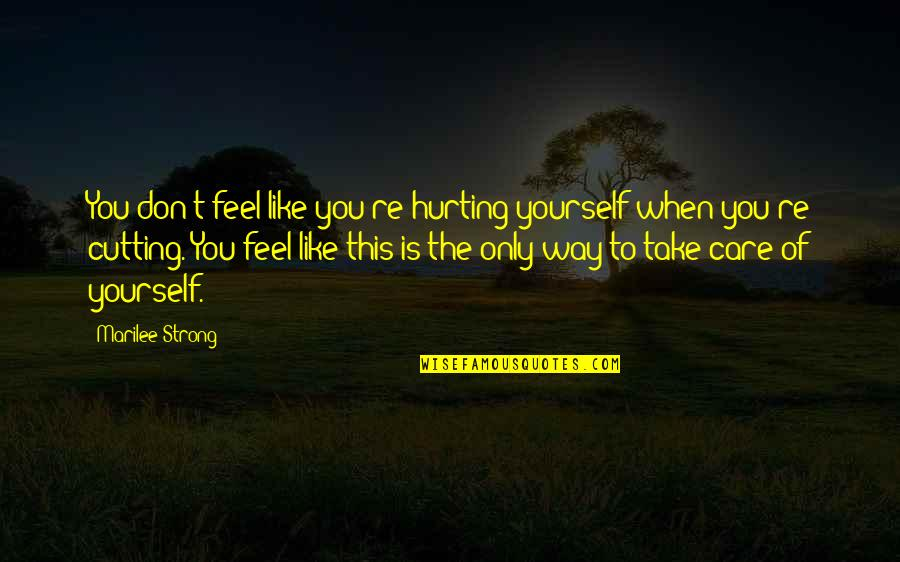 Take Care Of Yourself Quotes By Marilee Strong: You don't feel like you're hurting yourself when
