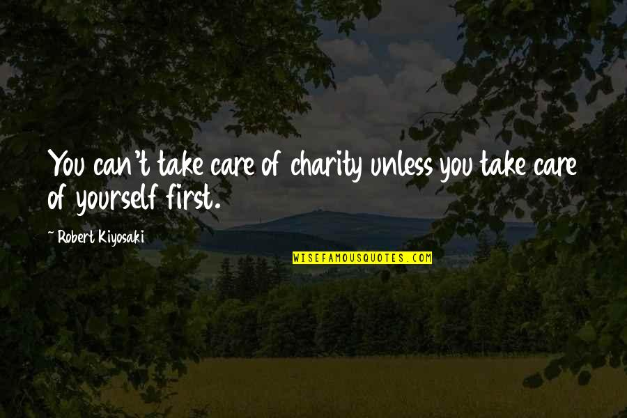 Take Care Of Yourself Quotes By Robert Kiyosaki: You can't take care of charity unless you