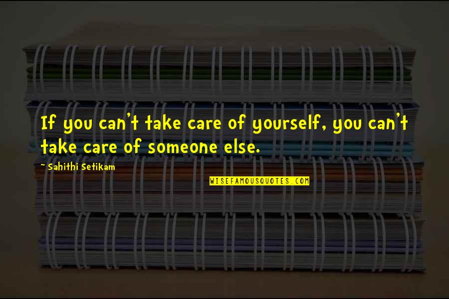 Take Care Of Yourself Quotes By Sahithi Setikam: If you can't take care of yourself, you
