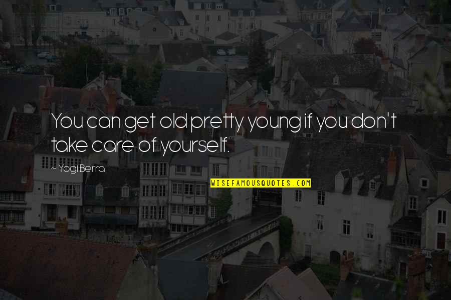 Take Care Of Yourself Quotes By Yogi Berra: You can get old pretty young if you