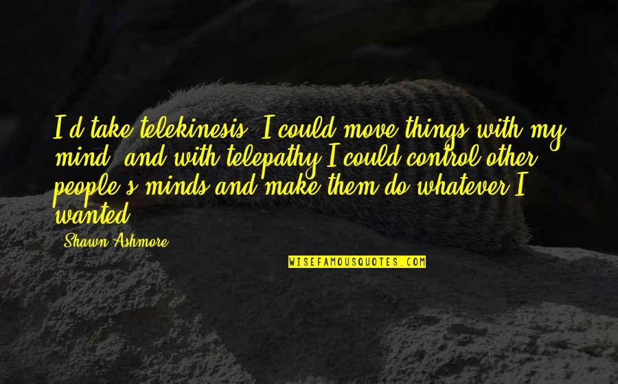 Take Control Of Your Mind Quotes By Shawn Ashmore: I'd take telekinesis. I could move things with