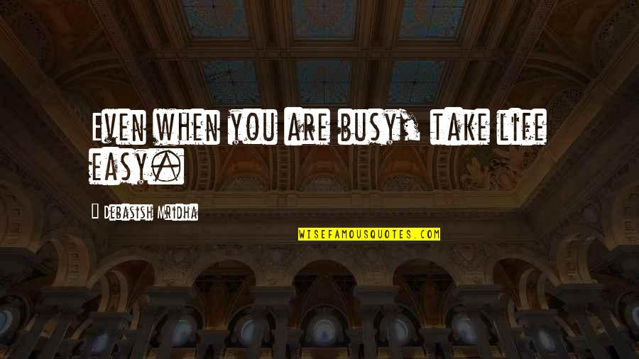 Take It Easy Love Quotes By Debasish Mridha: Even when you are busy, take life easy.